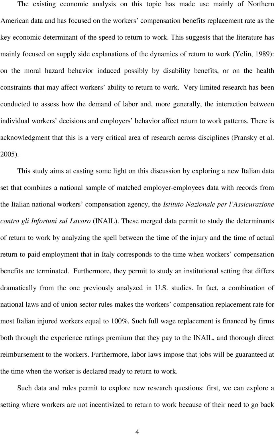 This suggests that the literature has mainly focused on supply side explanations of the dynamics of return to work (Yelin, 1989): on the moral hazard behavior induced possibly by disability benefits,
