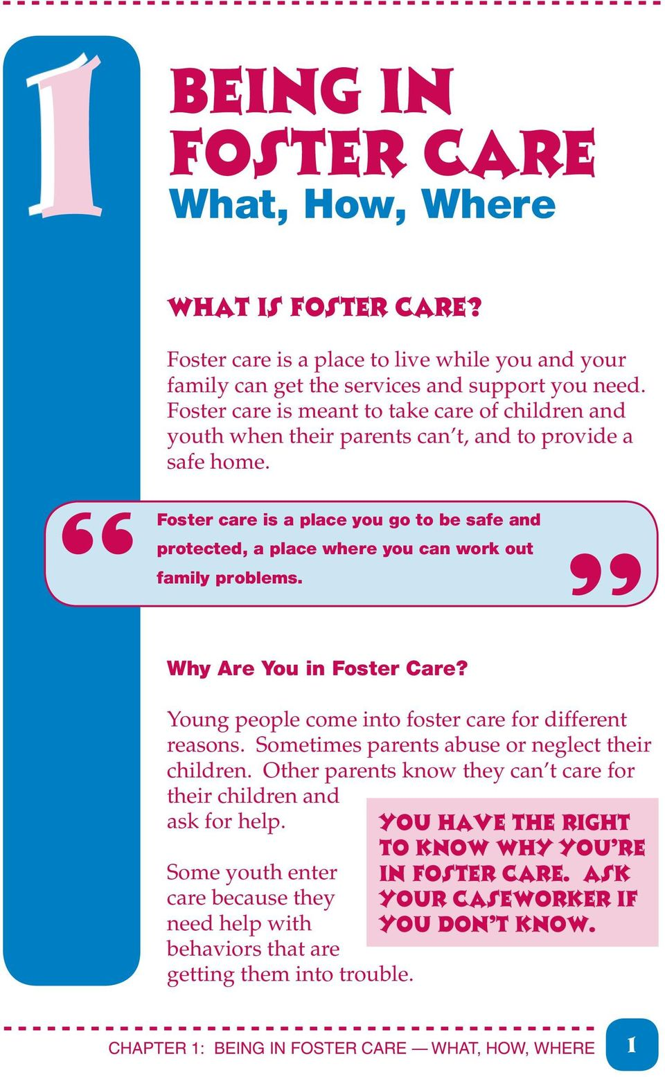 Foster care is a place you go to be safe and protected, a place where you can work out family problems. Why Are You in Foster Care? Young people come into foster care for different reasons.