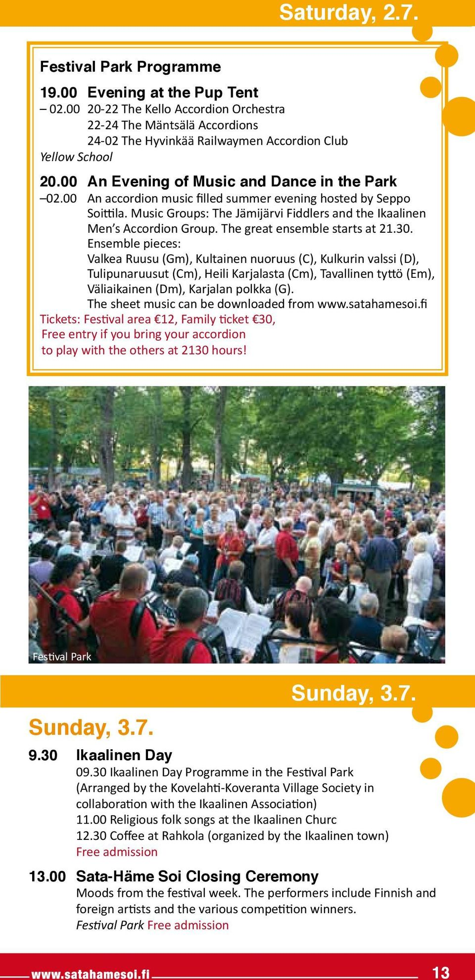 00 An accordion music filled summer evening hosted by Seppo Soittila. Music Groups: The Jämijärvi Fiddlers and the Ikaalinen Men s Accordion Group. The great ensemble starts at 21.30.