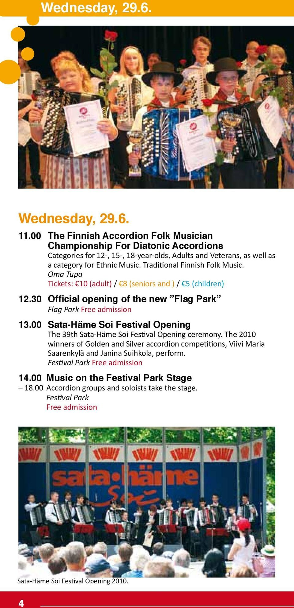 Traditional Finnish Folk Music. Oma Tupa Tickets: 10 (adult) / 8 (seniors and ) / 5 (children) 12.30 Official opening of the new Flag Park Flag Park Free admission 13.