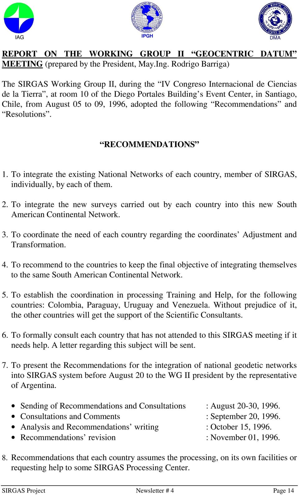 05 to 09, 1996, adopted the following Recommendations and Resolutions. RECOMMENDATIONS 1. To integrate the existing National Networks of each country, member of SIRGAS, individually, by each of them.