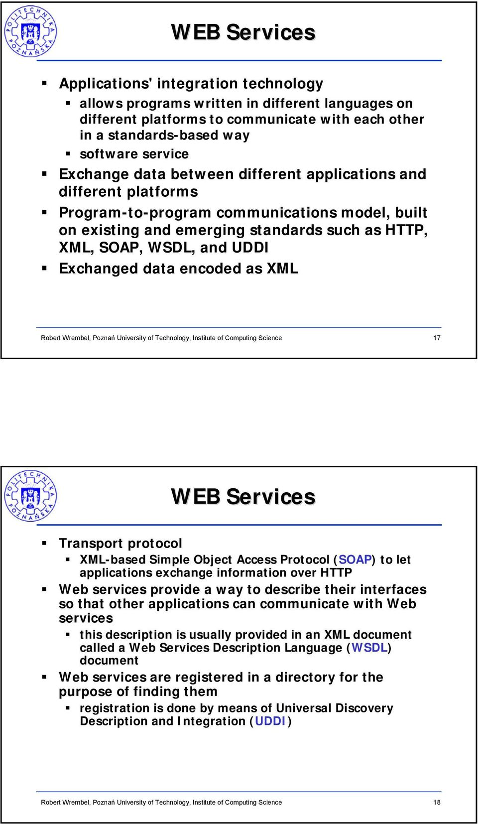 Exchanged data encoded as XML 17 WEB Services Transport protocol XML-based Simple Object Access Protocol (SOAP) to let applications exchange information over HTTP Web services provide a way to