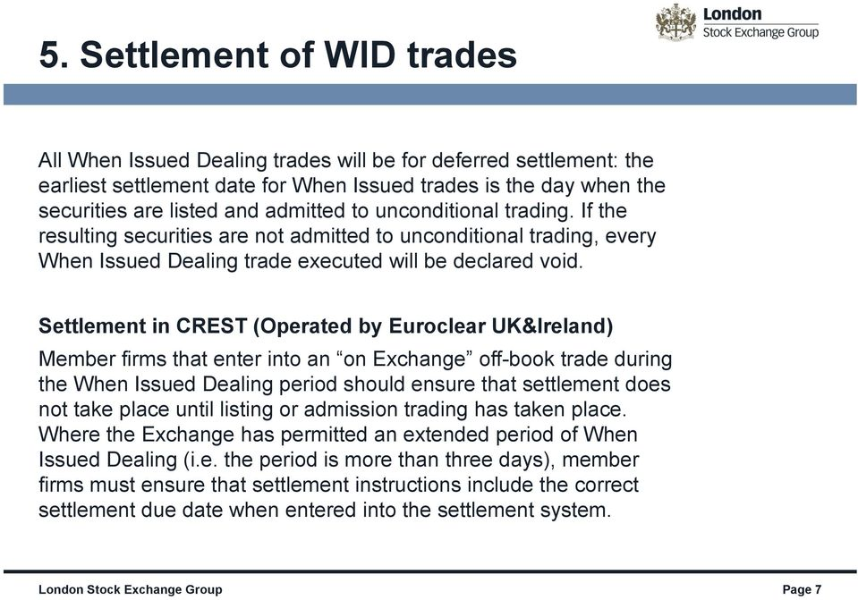 Settlement in CREST (Operated by Euroclear UK&Ireland) Member firms that enter into an on Exchange off-book trade during the When Issued Dealing period should ensure that settlement does not take