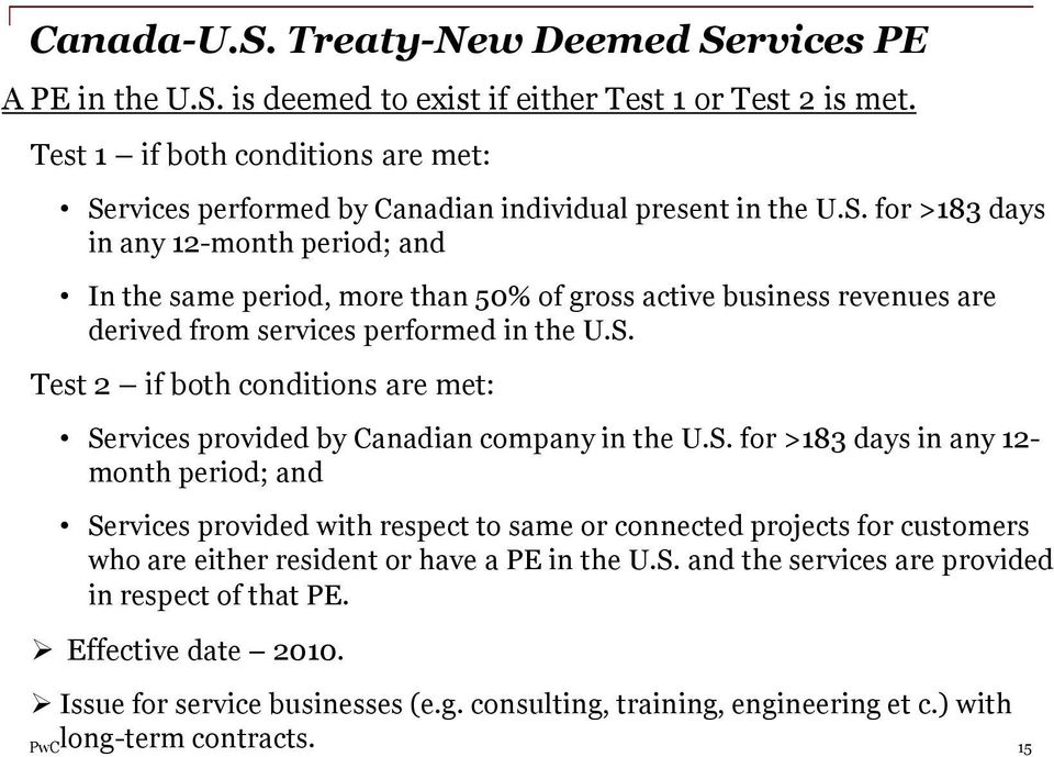 S. Test 2 if both conditions are met: Services provided by Canadian company in the U.S. for >183 days in any 12- month period; and Services provided with respect to same or connected projects for customers who are either resident or have a PE in the U.