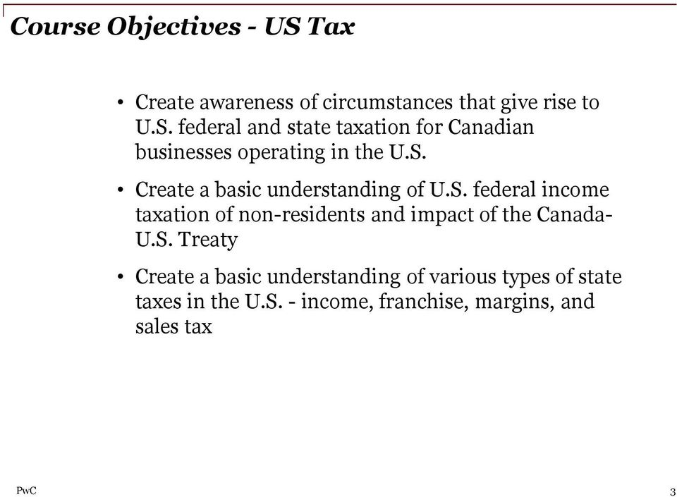 S. Treaty Create a basic understanding of various types of state taxes in the U.S. - income, franchise, margins, and sales tax PwC 3