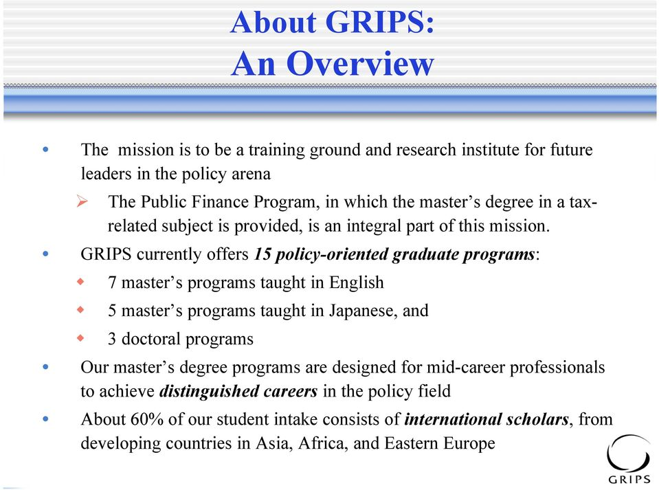 GRIPS currently offers 15 policy-oriented graduate programs: 7 master s programs taught in English 5 master s programs taught in Japanese, and 3 doctoral programs Our