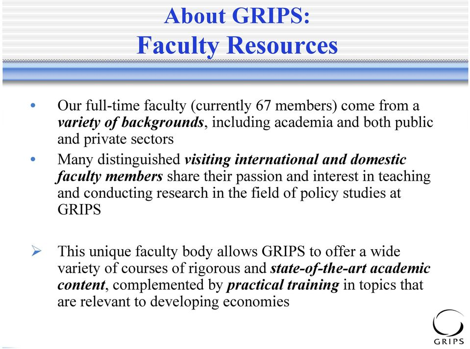teaching and conducting research in the field of policy studies at GRIPS This unique faculty body allows GRIPS to offer a wide variety of