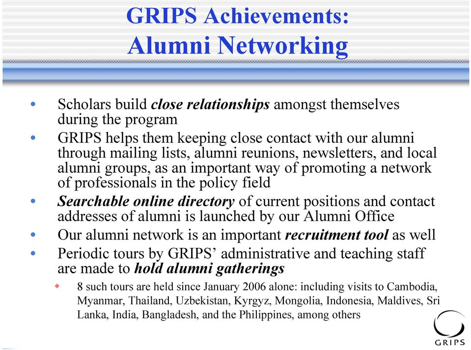 of alumni is launched by our Alumni Office Our alumni network is an important recruitment tool as well Periodic tours by GRIPS administrative and teaching staff are made to hold alumni gatherings 8