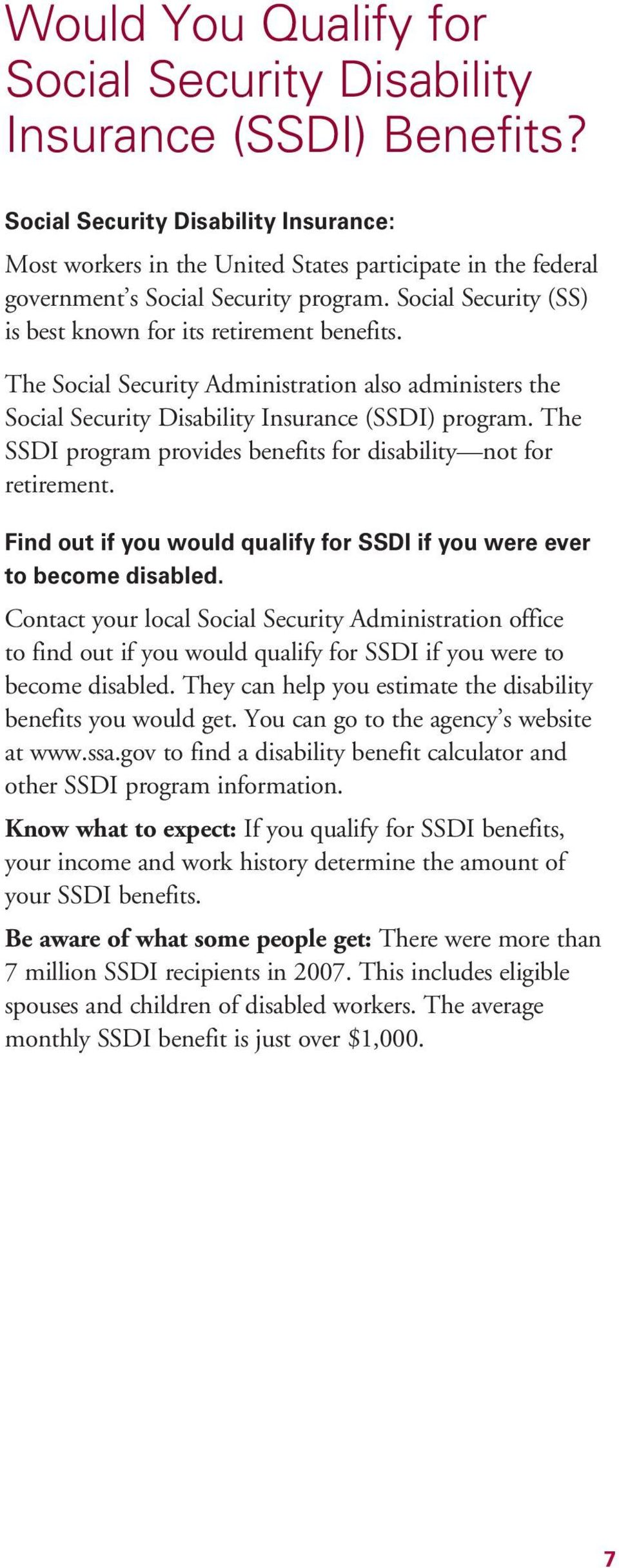 The Social Security Administration also administers the Social Security Disability Insurance (SSDI) program. The SSDI program provides benefits for disability not for retirement.
