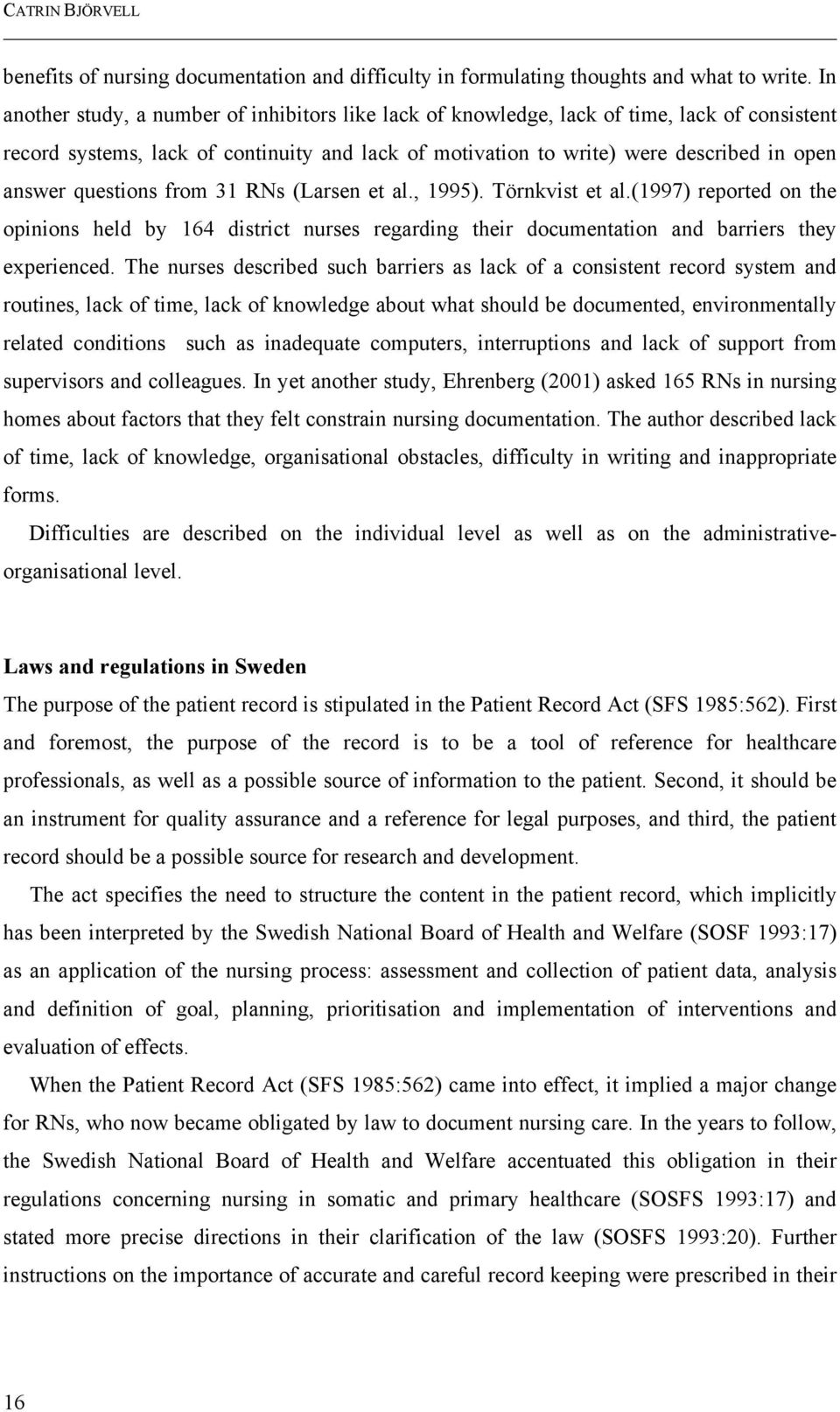 questions from 31 RNs (Larsen et al., 1995). Törnkvist et al.(1997) reported on the opinions held by 164 district nurses regarding their documentation and barriers they experienced.