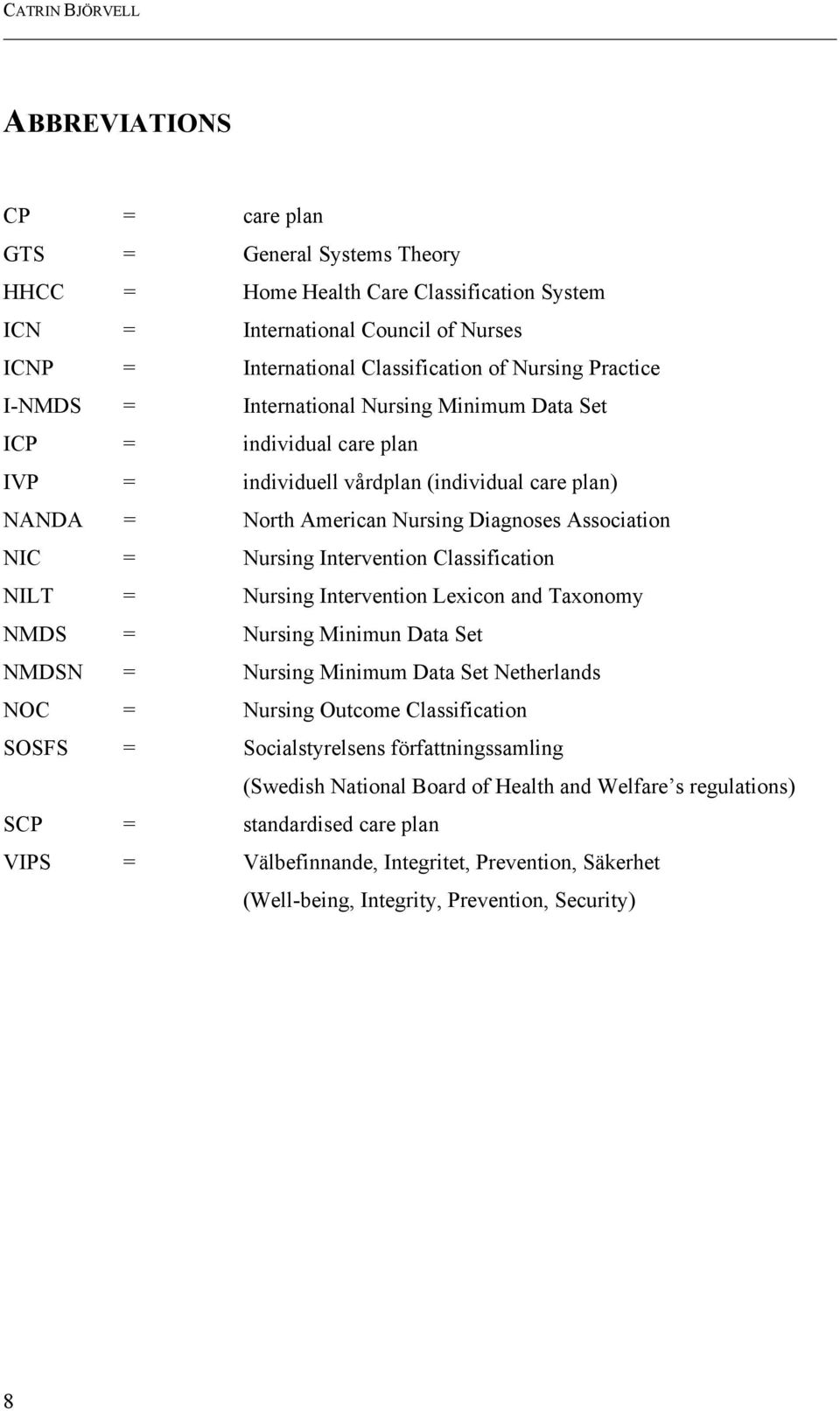 Intervention Classification NILT = Nursing Intervention Lexicon and Taxonomy NMDS = Nursing Minimun Data Set NMDSN = Nursing Minimum Data Set Netherlands NOC = Nursing Outcome Classification SOSFS =