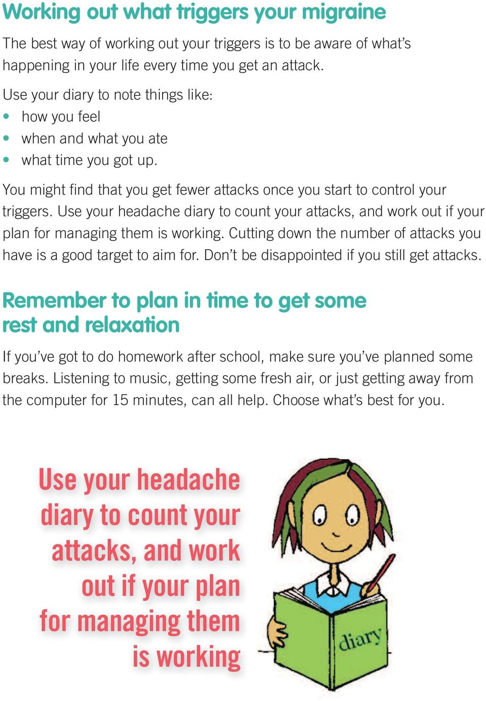 Use your headache diary to count your attacks, and work out if your plan for managing them is working. Cutting down the number of attacks you have is a good target to aim for.