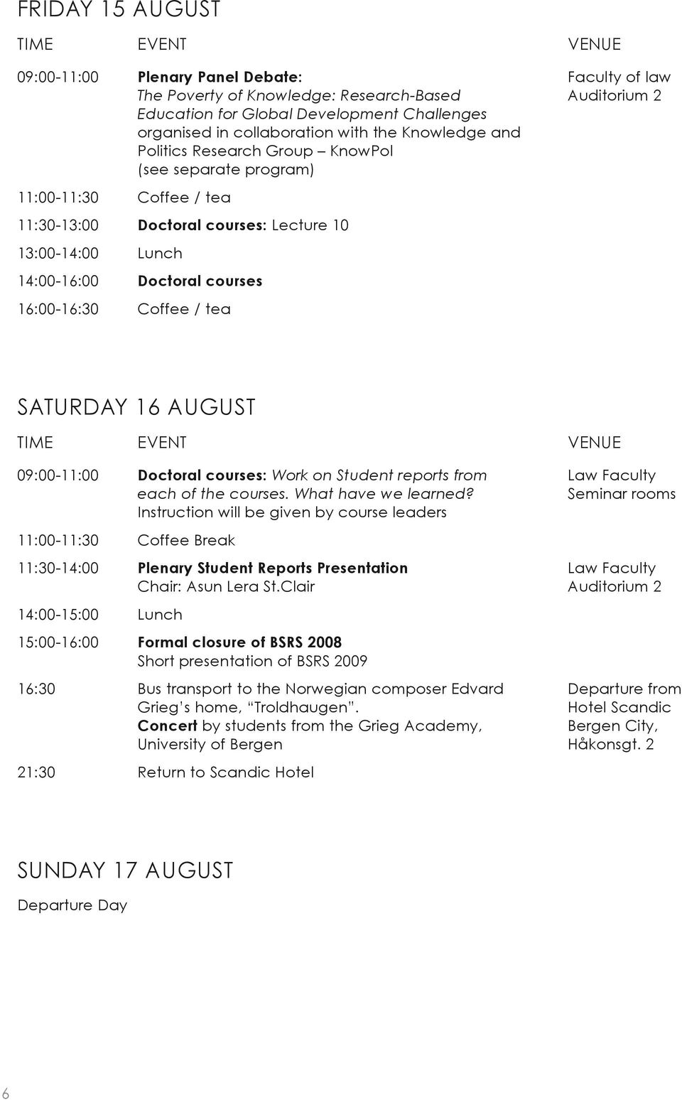 16:00-16:30 Coffee / tea Saturday 16 August Time Event Venue 09:00-11:00 Doctoral courses: Work on Student reports from each of the courses. What have we learned?