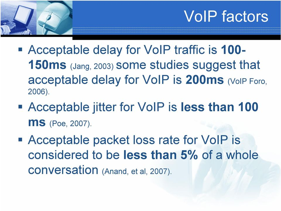 Acceptable jitter for VoIP is less than 100 ms (Poe, 2007).
