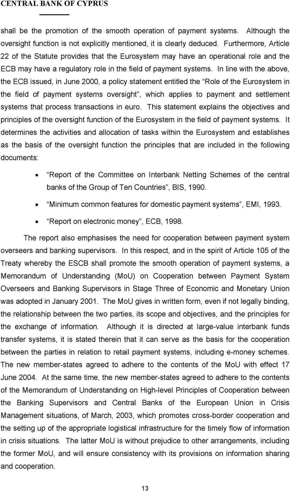 In line with the above, the ECB issued, in June 2000, a policy statement entitled the Role of the Eurosystem in the field of payment systems oversight, which applies to payment and settlement systems