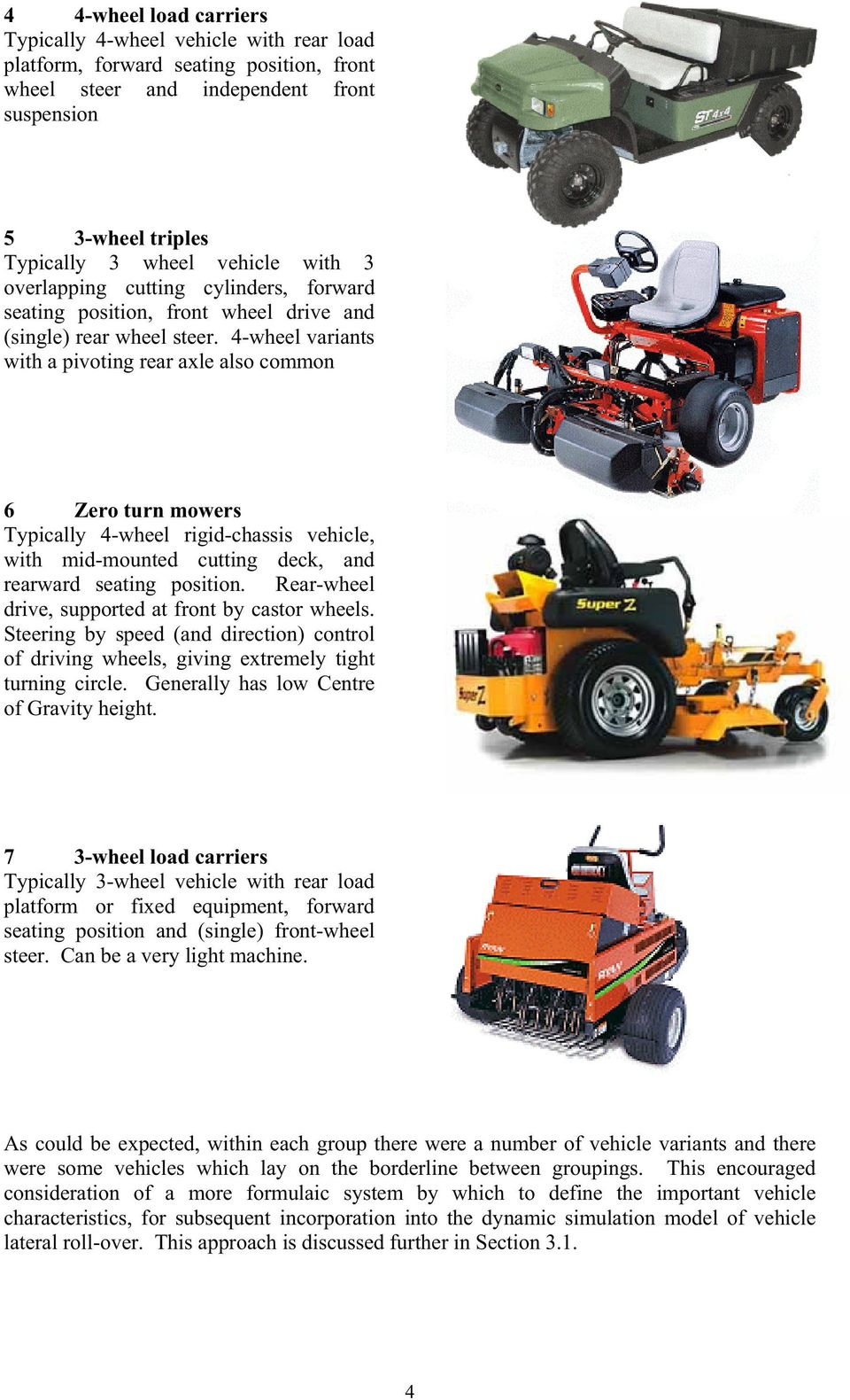 4-wheel variants with a pivoting rear axle also common 6 Zero turn mowers Typically 4-wheel rigid-chassis vehicle, with mid-mounted cutting deck, and rearward seating position.