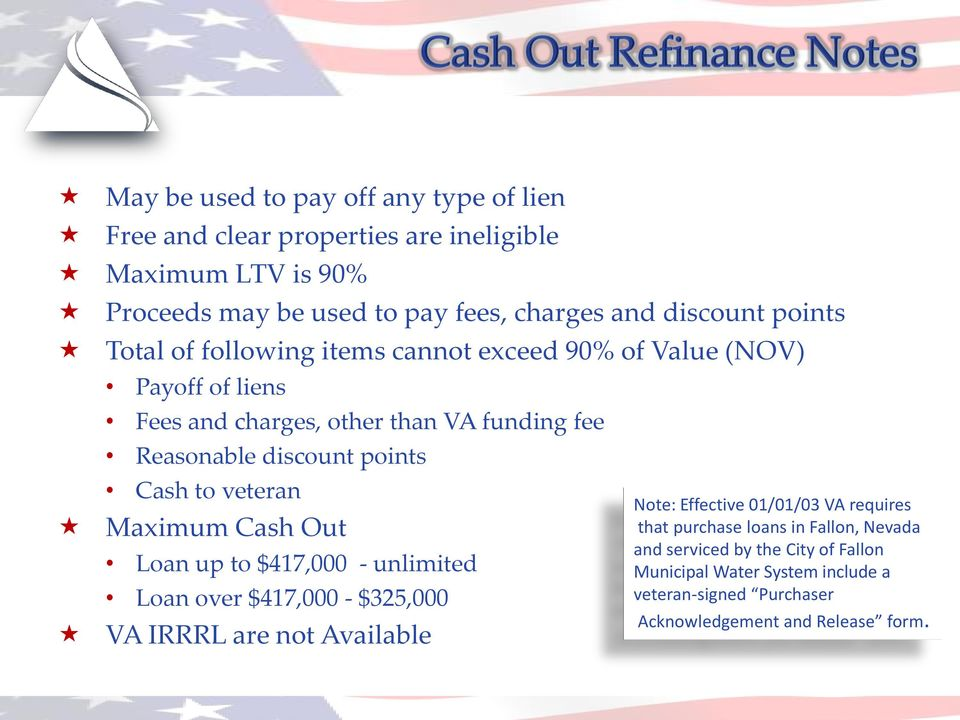 to veteran Maximum Cash Out Loan up to $417,000 - unlimited Loan over $417,000 - $325,000 VA IRRRL are not Available Note: Effective 01/01/03 VA requires