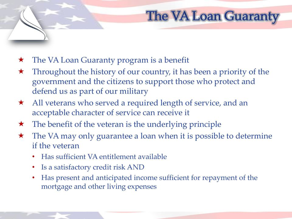 it The benefit of the veteran is the underlying principle The VA may only guarantee a loan when it is possible to determine if the veteran Has sufficient VA