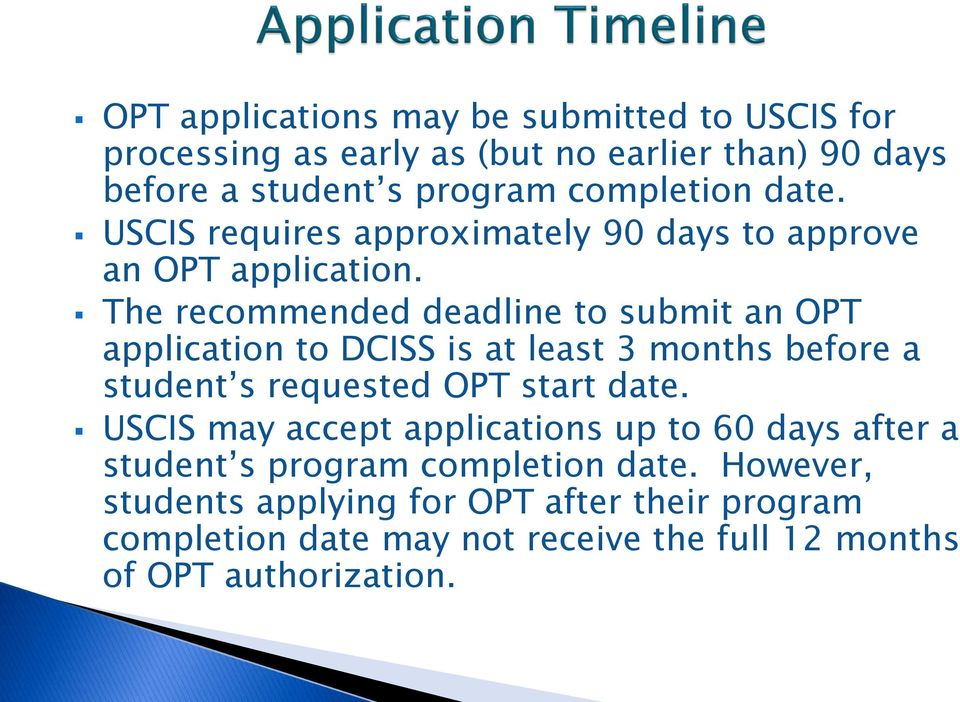 The recommended deadline to submit an OPT application to DCISS is at least 3 months before a student s requested OPT start date.