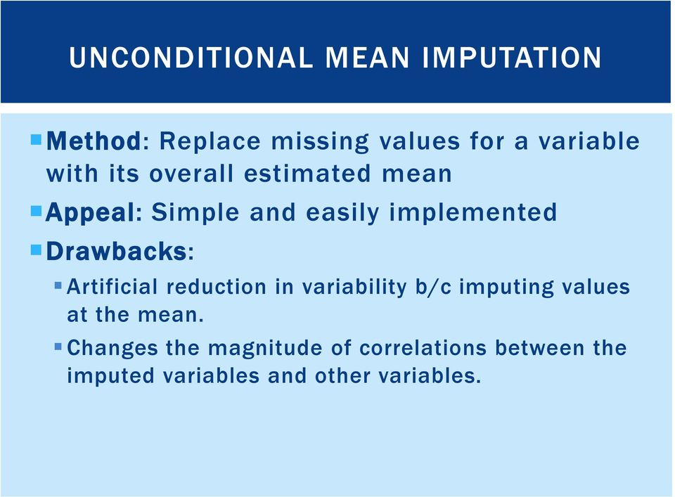 Drawbacks: Artificial reduction in variability b/c imputing values at the mean.
