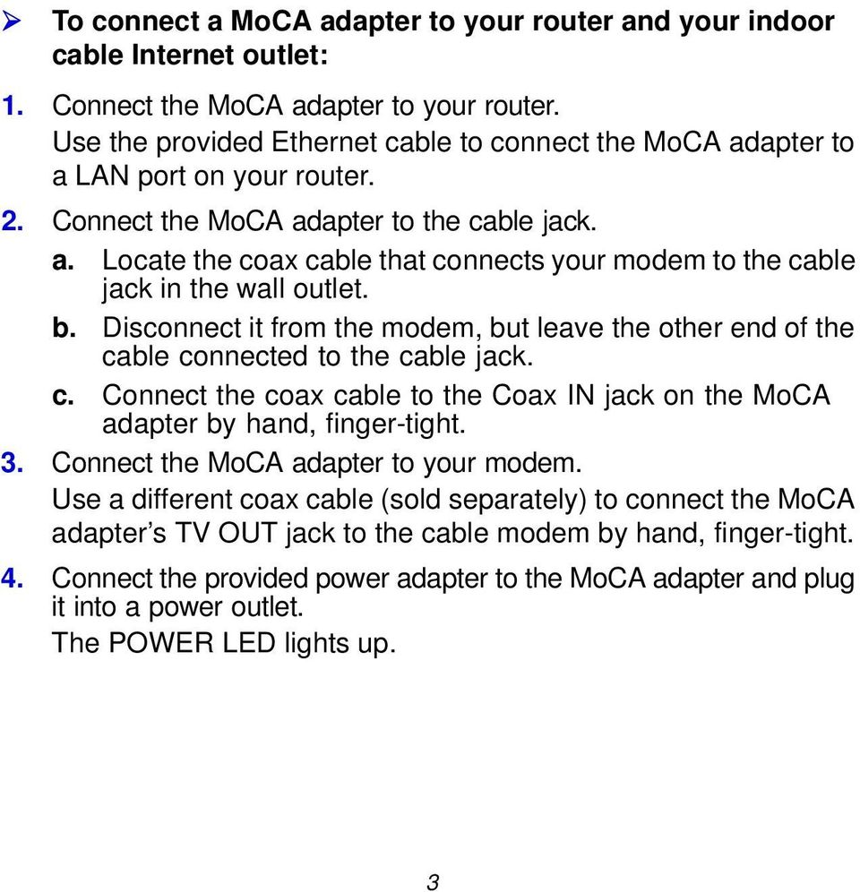 b. Disconnect it from the modem, but leave the other end of the cable connected to the cable jack. c. Connect the coax cable to the Coax IN jack on the MoCA adapter by hand, finger-tight. 3.