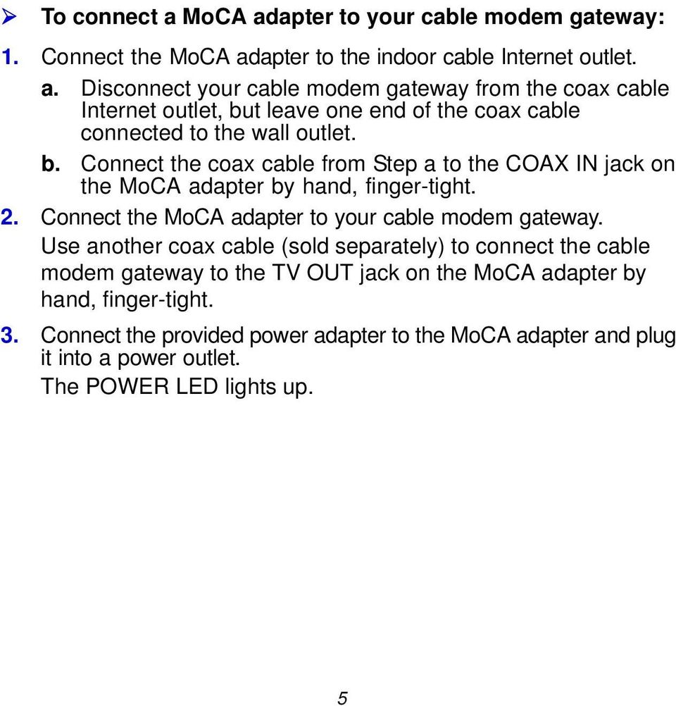 Use another coax cable (sold separately) to connect the cable modem gateway to the TV OUT jack on the MoCA adapter by hand, finger-tight. 3.