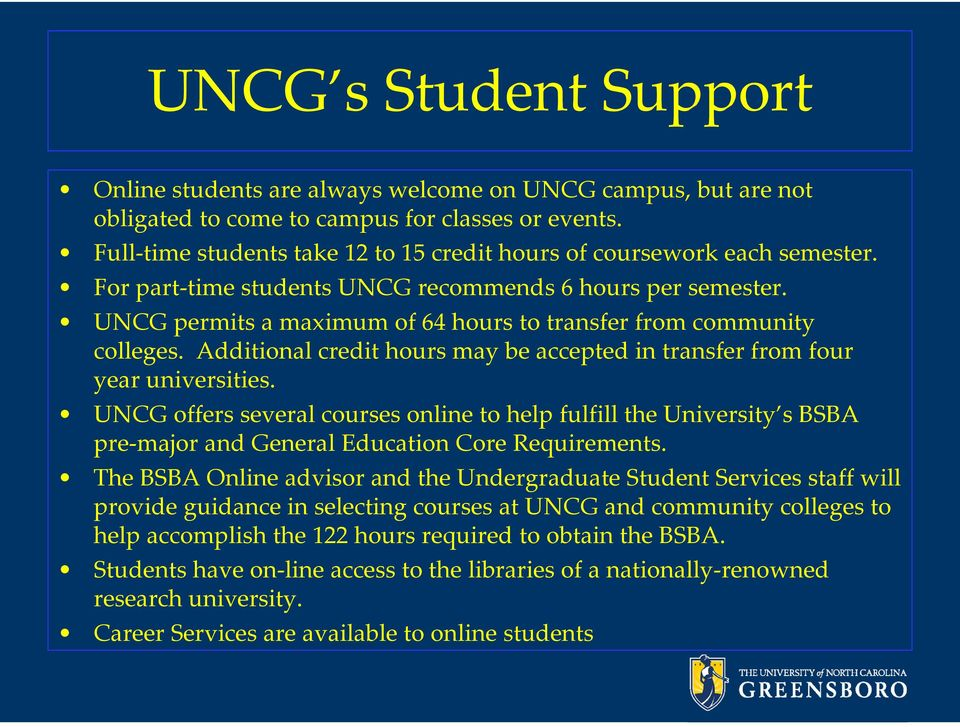 UNCG permits a maximum of 64 hours to transfer from community colleges. Additional credit hours may be accepted in transfer from four year universities.