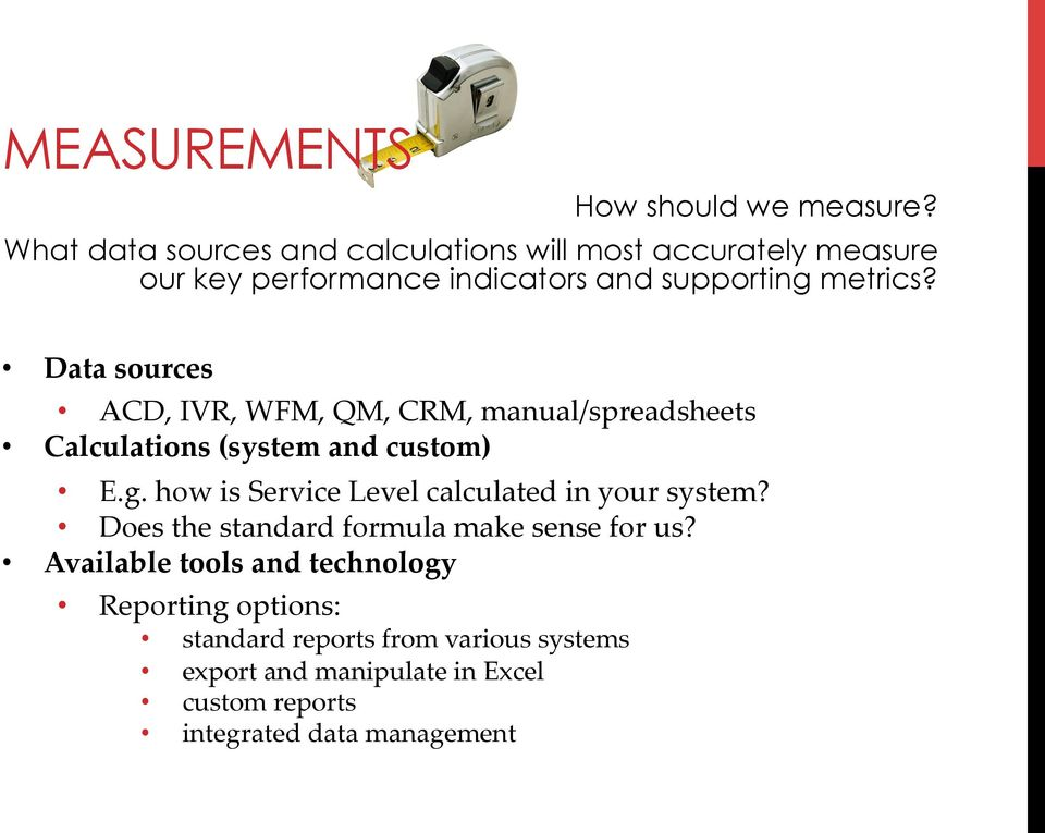 Data sources ACD, IVR, WFM, QM, CRM, manual/spreadsheets Calculations (system and custom) E.g.