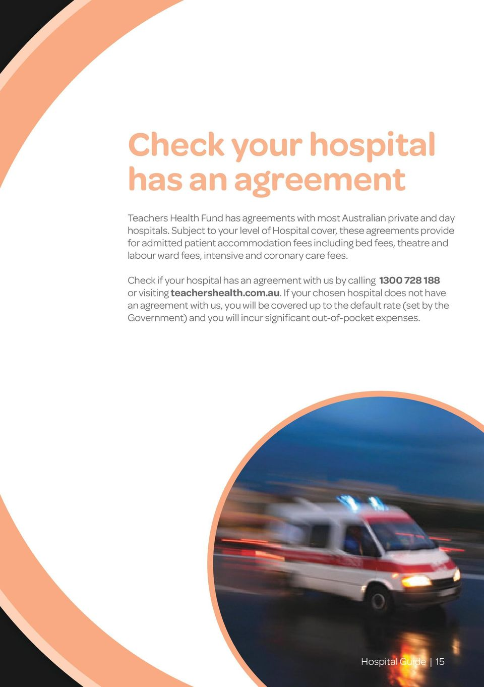fees, intensive and coronary care fees. Check if your hospital has an agreement with us by calling 1300 728 188 or visiting teachershealth.com.au.