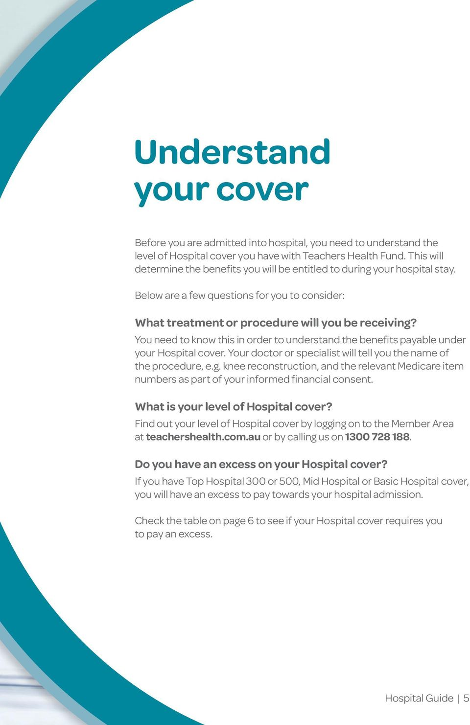 You need to know this in order to understand the benefits payable under your Hospital cover. Your doctor or specialist will tell you the name of the procedure, e.g.