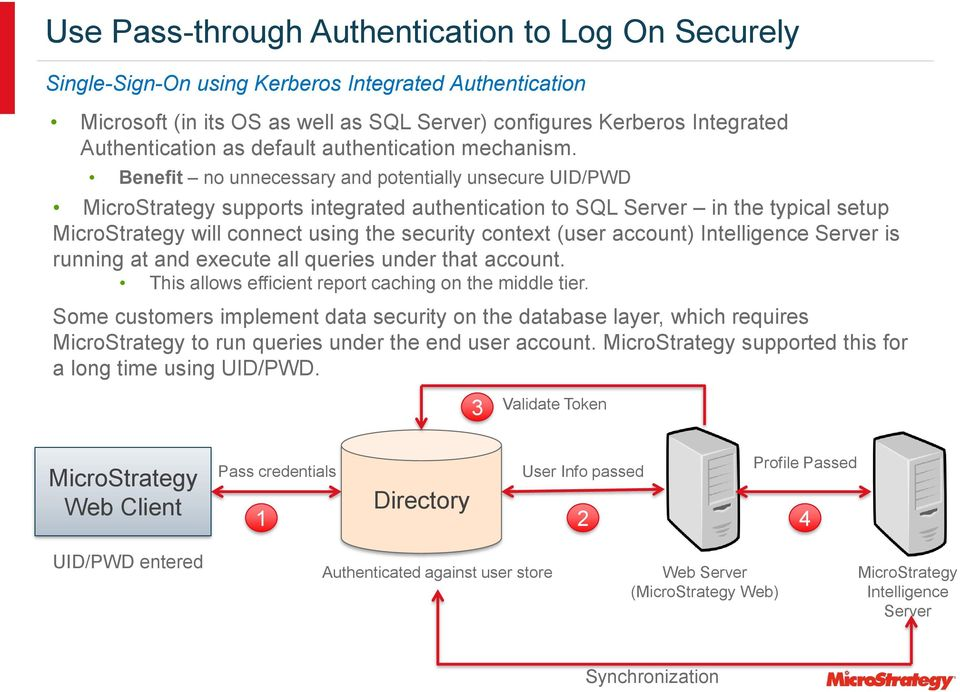 Benefit no unnecessary and potentially unsecure UID/PWD MicroStrategy supports integrated authentication to SQL Server in the typical setup MicroStrategy will connect using the security context (user
