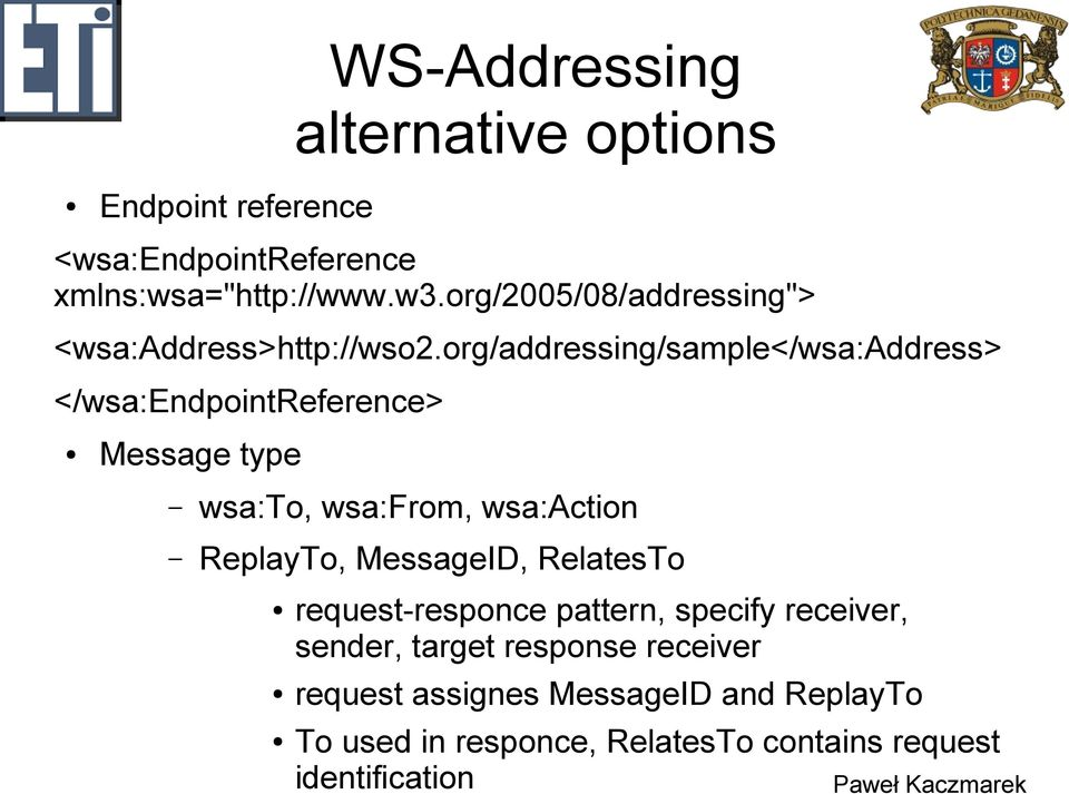 org/addressing/sample</wsa:address> </wsa:endpointreference> Message type wsa:to, wsa:from, wsa:action ReplayTo,