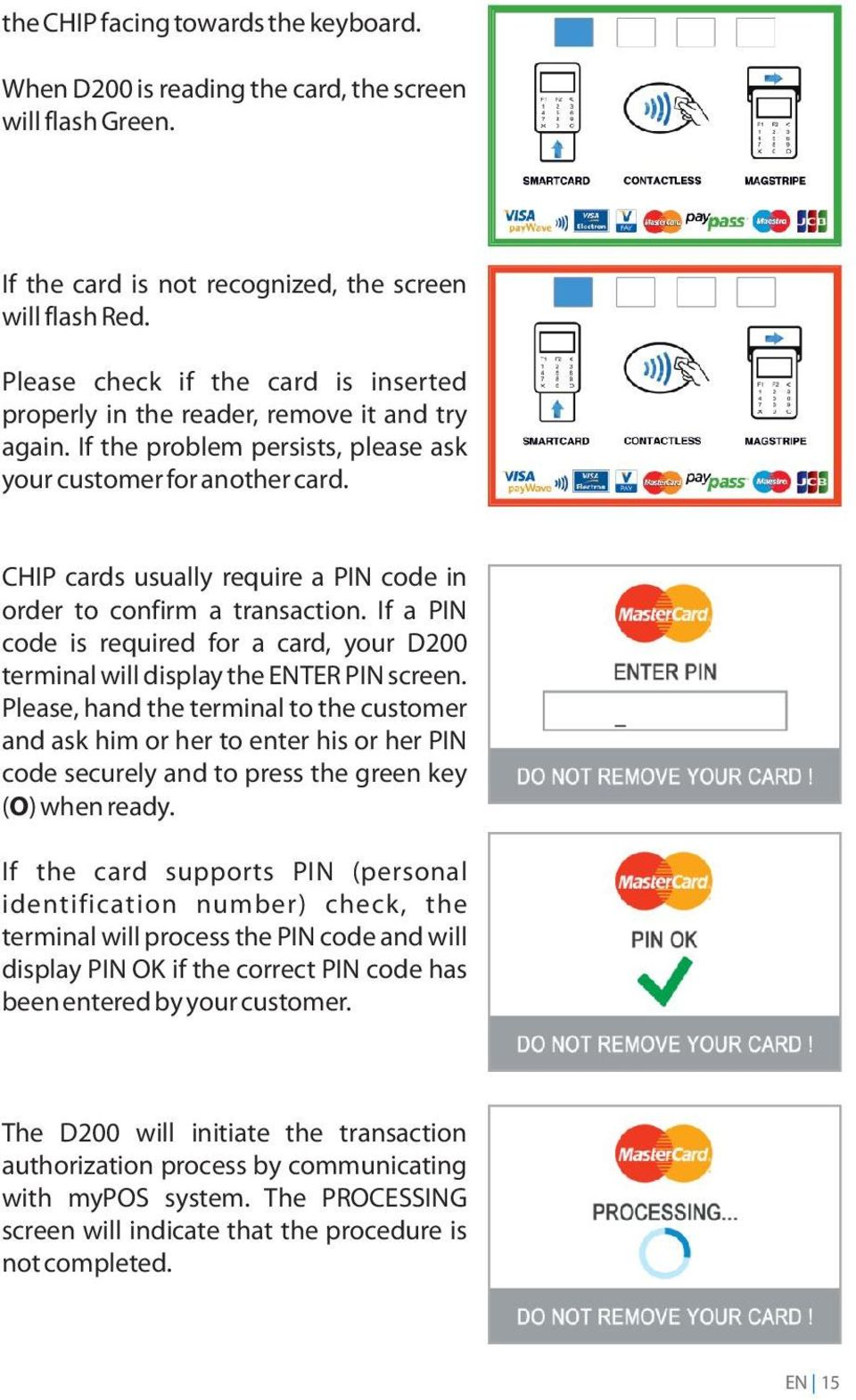 CHIP cards usually require a PIN code in order to confirm a transaction. If a PIN code is required for a card, your D200 terminal will display the ENTER PIN screen.