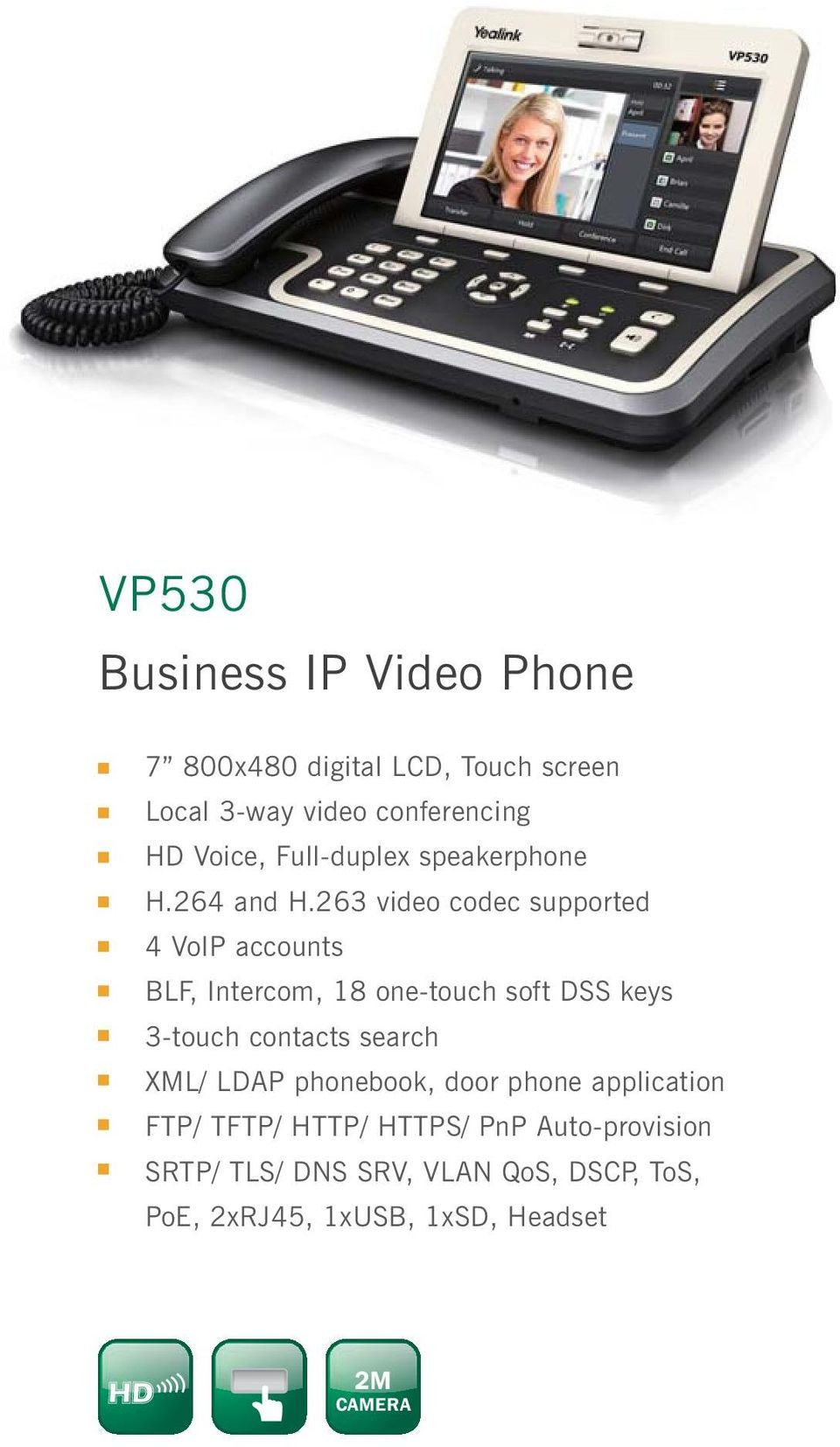 263 video codec supported 4 VoIP accounts BLF, Intercom, 18 one-touch soft DSS keys 3-touch contacts