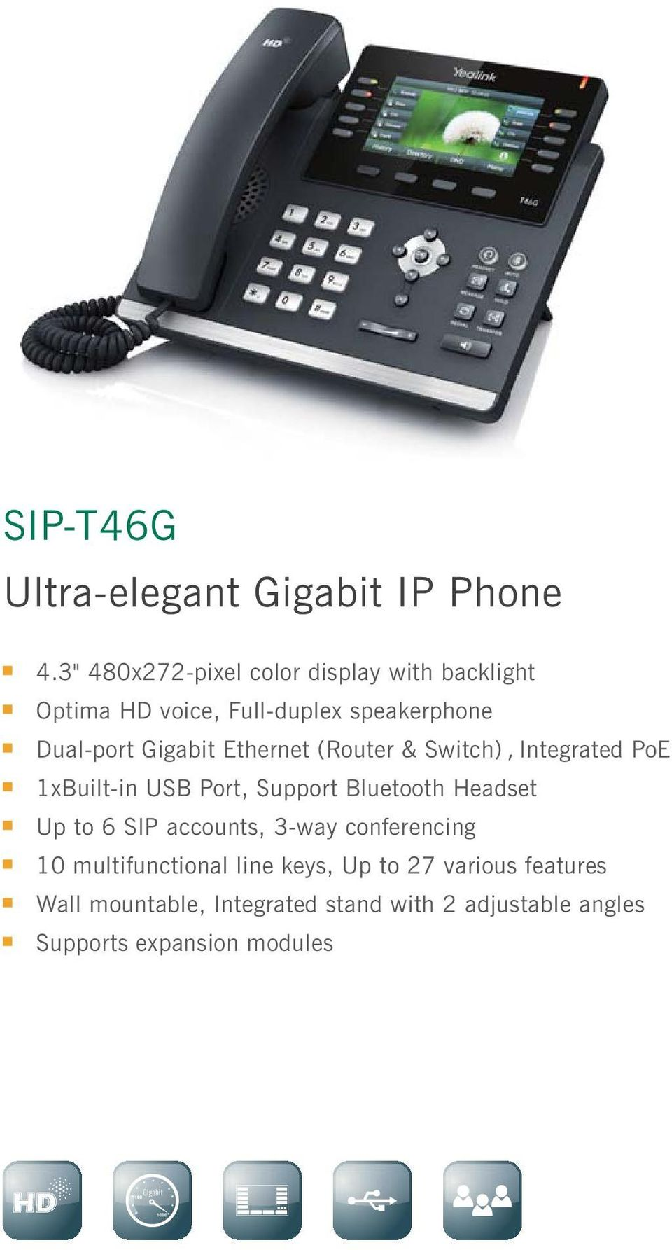 Ethernet (Router & Switch), Integrated PoE 1xBuilt-in USB Port, Support Bluetooth Headset Up to 6 SIP