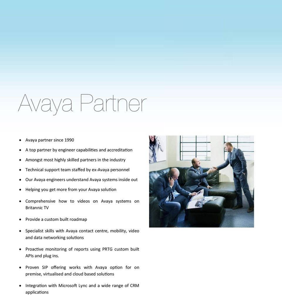TV Provide a custom built roadmap Specialist skills with Avaya contact centre, mobility, video and data networking solutions Proactive monitoring of reports using PRTG custom built