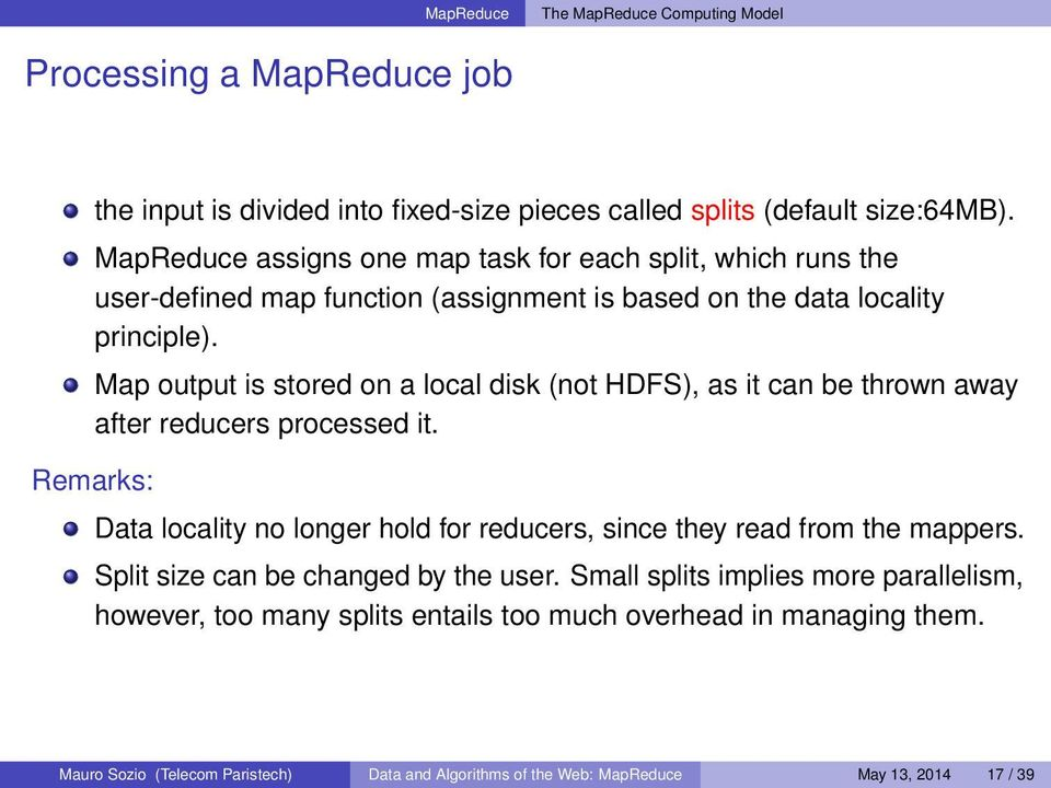 Map output is stored on a local disk (not HDFS), as it can be thrown away after reducers processed it.
