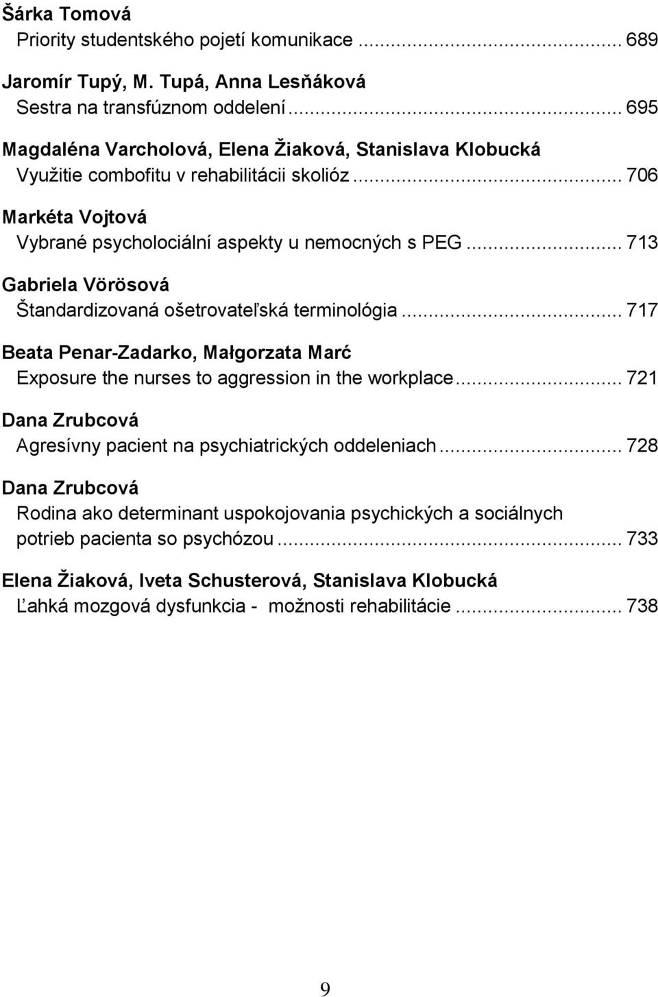 .. 713 Gabriela Vörösová Ńtandardizovaná ońetrovateľská terminológia... 717 Beata Penar-Zadarko, Małgorzata Marć Exposure the nurses to aggression in the workplace.