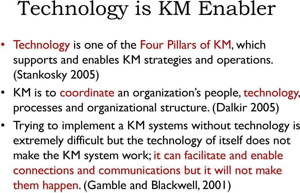 (Dalkir 2005) Trying to implement a KM systems without technology is extremely difficult but the technology of itself does not
