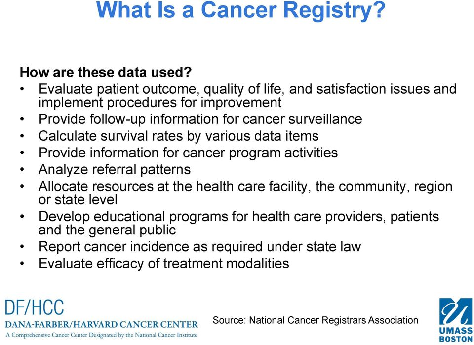 Calculate survival rates by various data items Provide information for cancer program activities Analyze referral patterns Allocate resources at the health care