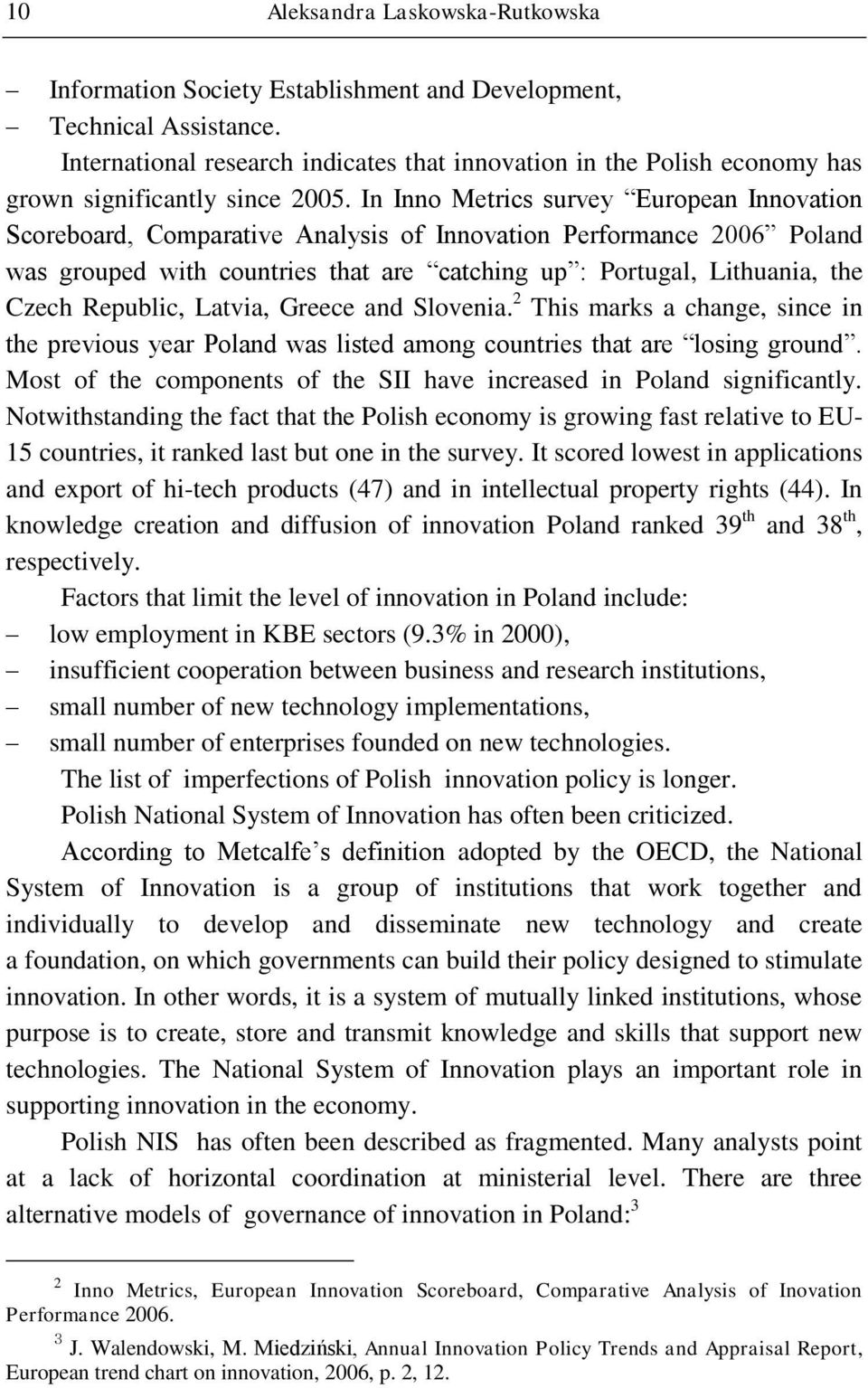 In Inno Metrics survey European Innovation Scoreboard, Comparative Analysis of Innovation Performance 2006 Poland was grouped with countries that are catching up : Portugal, Lithuania, the Czech