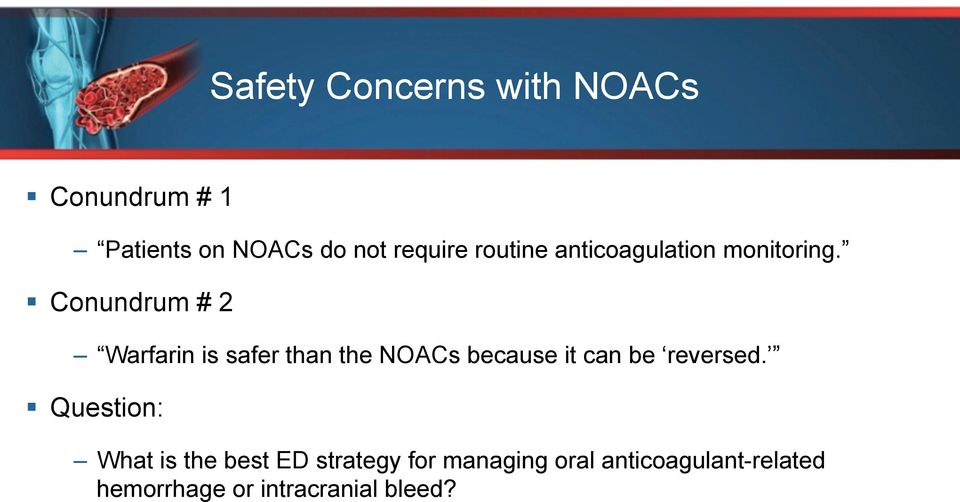 Conundrum # 2 Warfarin is safer than the NOACs because it can be reversed.