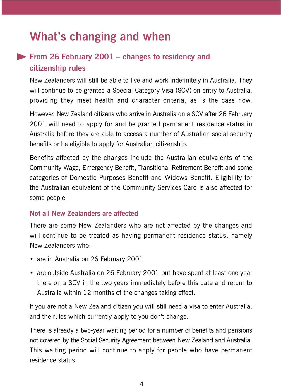 However, New Zealand citizens who arrive in Australia on a SCV after 26 February 2001 will need to apply for and be granted permanent residence status in Australia before they are able to access a