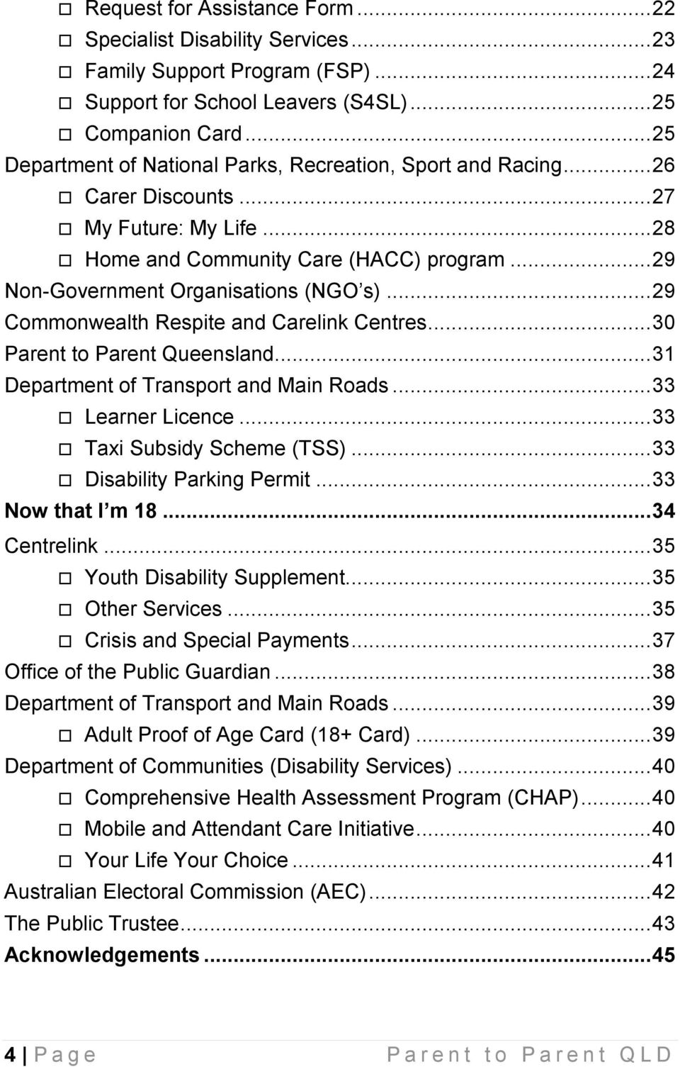 .. 29 Commonwealth Respite and Carelink Centres... 30 Parent to Parent Queensland... 31 Department of Transport and Main Roads... 33 Learner Licence... 33 Taxi Subsidy Scheme (TSS).