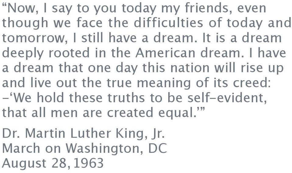 I have a dream that one day this nation will rise up and live out the true meaning of its creed: - We