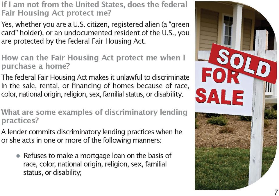The federal Fair Housing Act makes it unlawful to discriminate in the sale, rental, or financing of homes because of race, color, national origin, religion, sex, familial status, or disability.