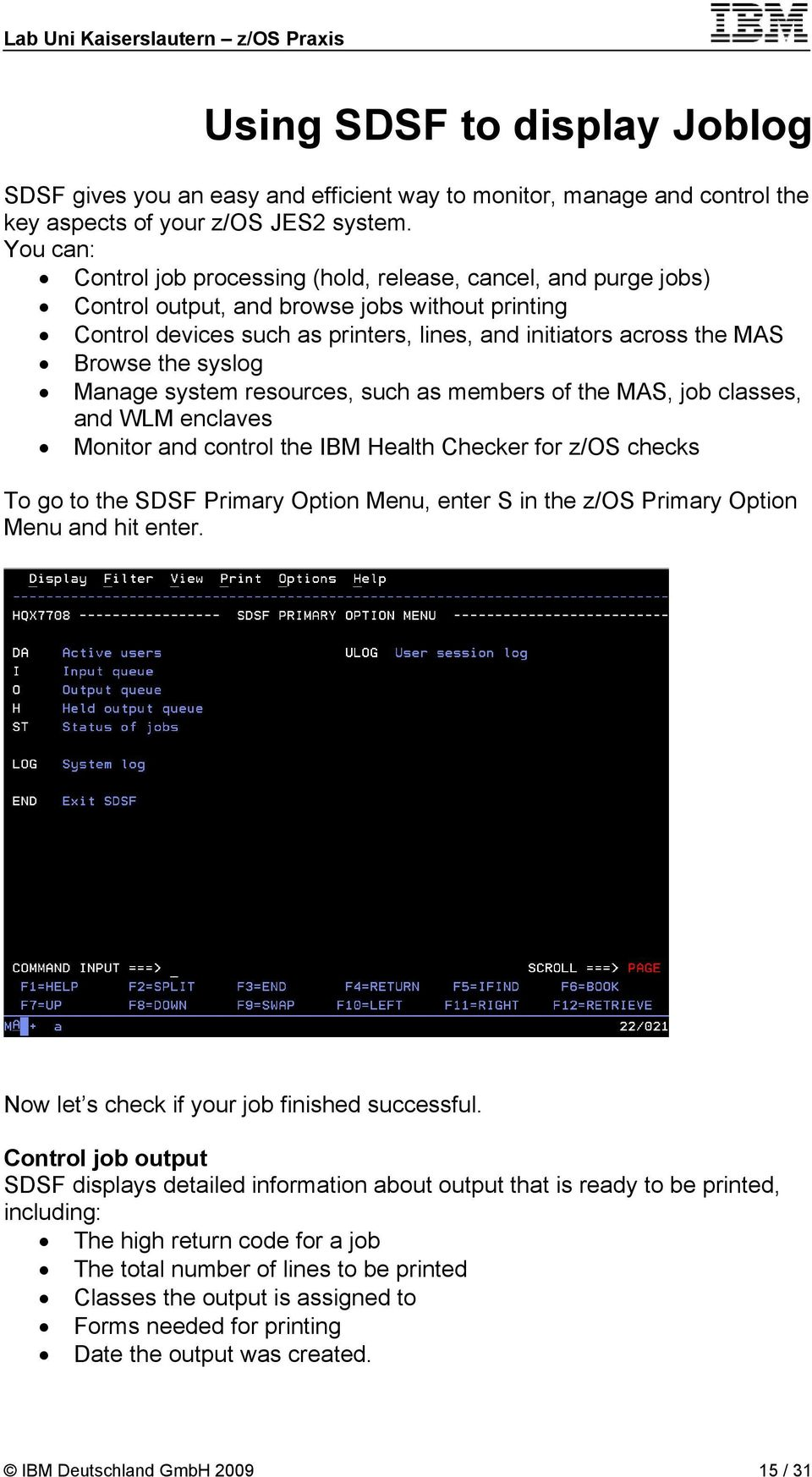 the syslog Manage system resources, such as members of the MAS, job classes, and WLM enclaves Monitor and control the IBM Health Checker for z/os checks To go to the SDSF Primary Option Menu, enter S