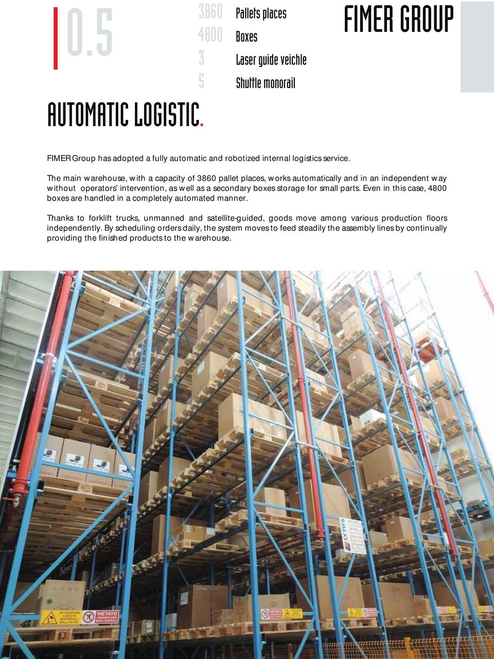 The main warehouse, with a capacity of 3860 pallet places, works automatically and in an independent way without operators intervention, as well as a secondary boxes storage for