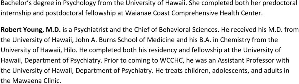 is a Psychiatrist and the Chief of Behavioral Sciences. He received his M.D. from the University of Hawaii, John A. Burns School of Medicine and his B.A. in Chemistry from the University of Hawaii, Hilo.