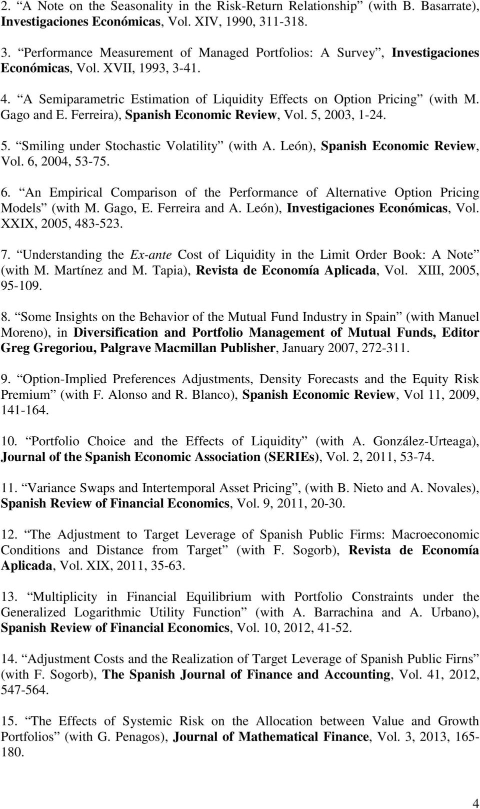 Gago and E. Ferreira), Spanish Economic Review, Vol. 5, 2003, 1-24. 5. Smiling under Stochastic Volatility (with A. León), Spanish Economic Review, Vol. 6,